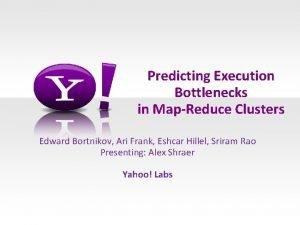 Predicting Execution Bottlenecks in MapReduce Clusters Edward Bortnikov