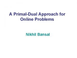 A PrimalDual Approach for Online Problems Nikhil Bansal