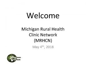 Welcome Michigan Rural Health Clinic Network MRHCN May