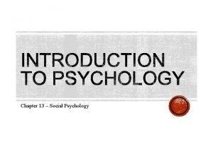 Chapter 13 Social Psychology Social Psychology the branch