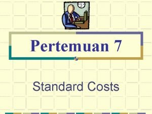 Pertemuan 7 Standard Costs Standard Costs Predetermined Standard