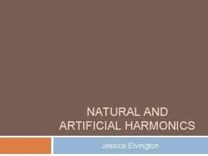 NATURAL AND ARTIFICIAL HARMONICS Jessica Elvington Natural Harmonics