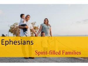 Ephesians Spiritfilled Families Ephesians Spiritfilled Families Ephesians 6