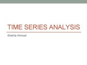 TIME SERIES ANALYSIS Shehla Ahmad Introduction to Time