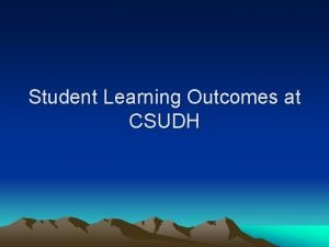 Student Learning Outcomes at CSUDH Outcomes assessment can