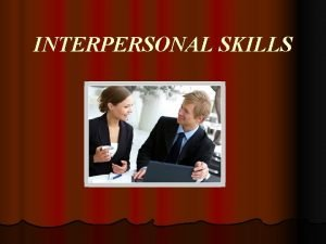 INTERPERSONAL SKILLS l Interpersonal skills are all the