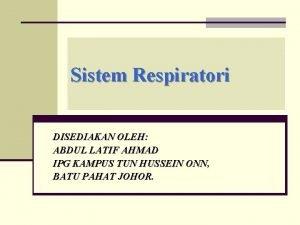 Sistem Respiratori DISEDIAKAN OLEH ABDUL LATIF AHMAD IPG