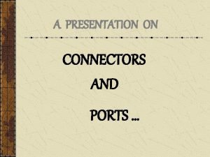 A PRESENTATION ON CONNECTORS AND PORTS CONNECTORS Connector