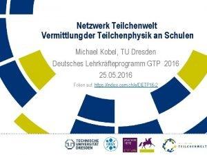 Netzwerk Teilchenwelt Vermittlung der Teilchenphysik an Schulen Michael