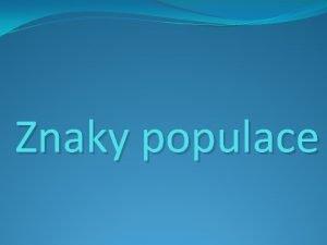 Znaky populace Znaky populace Anotace Prezentace slou k