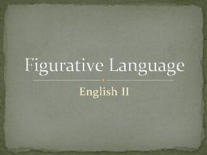 Figurative Language English II Figurative Language Figurative language