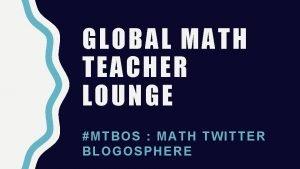 GLOBAL MATH TEACHER LOUNGE MTBO S MAT H