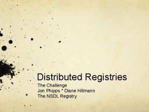 Distributed Registries The Challenge Jon Phipps Diane Hillmann