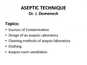 ASEPTIC TECHNIQUE Dr J Domenech Topics Sources of