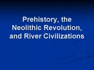 Prehistory the Neolithic Revolution and River Civilizations n
