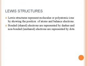 LEWIS STRUCTURES Lewis structures represent molecules or polyatomic