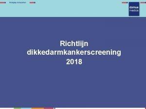 Richtlijn dikkedarmkankerscreening 2018 Richtlijn Doelstelling Darmkankerscreening DDKscreening is
