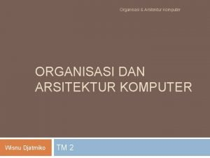 Organisasi Arsitektur Komputer ORGANISASI DAN ARSITEKTUR KOMPUTER Wisnu