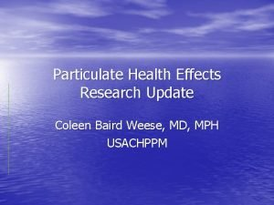 Particulate Health Effects Research Update Coleen Baird Weese