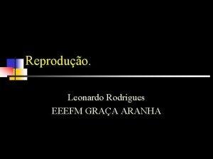Reproduo Leonardo Rodrigues EEEFM GRAA ARANHA Reproduo Caracterstica