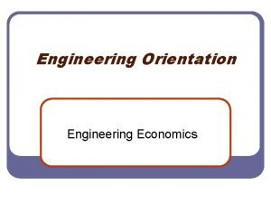 Engineering Orientation Engineering Economics Engineering Economics l l