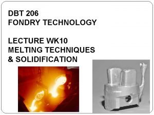 DBT 206 FONDRY TECHNOLOGY LECTURE WK 10 MELTING