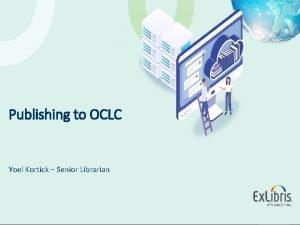 Publishing to OCLC Yoel Kortick Senior Librarian 2016