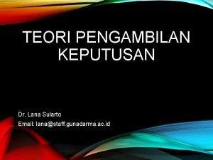 TEORI PENGAMBILAN KEPUTUSAN Dr Lana Sularto Email lanastaff