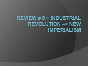 REVIEW 8 INDUSTRIAL REVOLUTION NEW IMPERIALISM Causes Agrarian