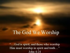 The God We Worship God is spirit and