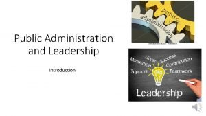 Public Administration and Leadership Introduction Administration has been