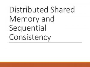 Distributed Shared Memory and Sequential Consistency Consistency Models