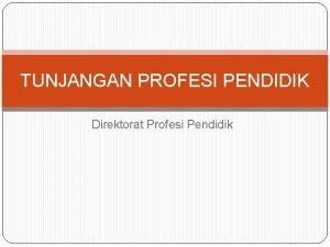 TUNJANGAN PROFESI PENDIDIK Direktorat Profesi Pendidik PERATURAN YANG
