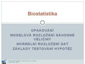 Biostatistika OPAKOVN MODELOV ROZLOEN NHODN VELIINY NORMLN ROZLOEN