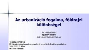 Az urbanizci fogalma fldrajzi klnbsgei dr Jeney Lszl