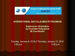 INTERNATIONAL BACCALAUREATE PROGRAM Sophomore Orientation by Charlotte Kirkpatrick