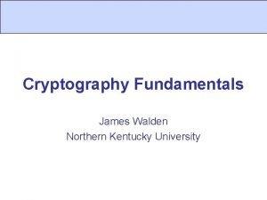 Cryptography Fundamentals James Walden Northern Kentucky University Topics