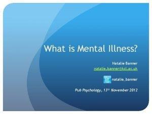 What is Mental Illness Natalie Banner natalie bannerkcl