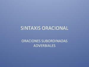 SINTAXIS ORACIONAL ORACIONES SUBORDINADAS ADVERBIALES ORACIONES SUBORDINADAS ADVERBIALES