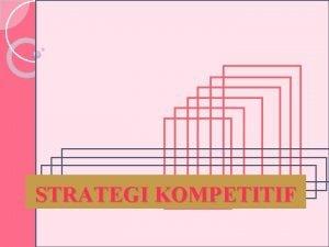 STRATEGI KOMPETITIF MENGEMBANGKAN STRATEGI KOMPETITIF Dalam mengembangkan posisi