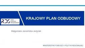KRAJOWY PLAN ODBUDOWY Magorzata JarosiskaJedynak MINISTERSTWO FUNDUSZY I