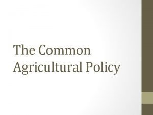 The Common Agricultural Policy The Common Agricultural Policy