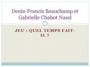 DenisFrancis Beauchamp et Gabrielle Chabot Naud JEU QUEL