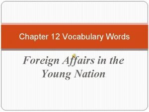 Chapter 12 Vocabulary Words Foreign Affairs in the