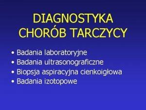 DIAGNOSTYKA CHORB TARCZYCY Badania laboratoryjne Badania ultrasonograficzne Biopsja