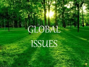 GLOBAL ISSUES Major global issues Informally a global
