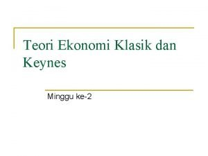 Teori Ekonomi Klasik dan Keynes Minggu ke2 Teori