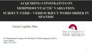 ACQUIRING CONSTRAINTS ON MORPHOSYNTACTIC VARIATION SUBJECTVERB VERB SUBJECT