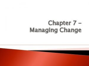 Chapter 7 Managing Change Introduction to Managing Change