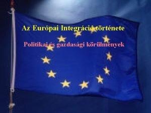 Az Eurpai Integrci trtnete Politikai s gazdasgi krlmnyek